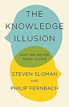 THE KNOWLEDGE ILLUSION: Why We Never Think Alone  Authors: Steven Sloman & Philip Fernbach  Publisher: Riverhead   Pages: 286 Price: $28