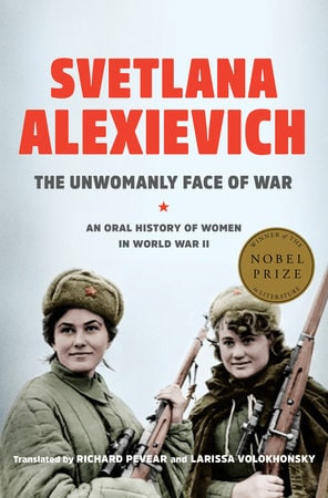 THE UNWOMANLY FACE OF WAR An Oral History of Women in World War II Author: Svetlana Alexievich Publisher: Random House  Pages: 331 Price: $30