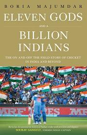Eleven gods and A Billion Indians Author: Boria Majumdar Publisher: Simon & Schuster Pages: 400 Price: Rs 460