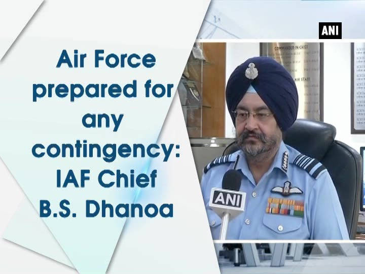Air Force prepared for any contingency: IAF Chief B.S. Dhanoa