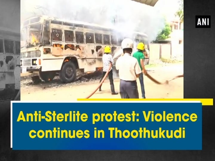 Anti-Sterlite protest: Violence continues in Thoothukudi