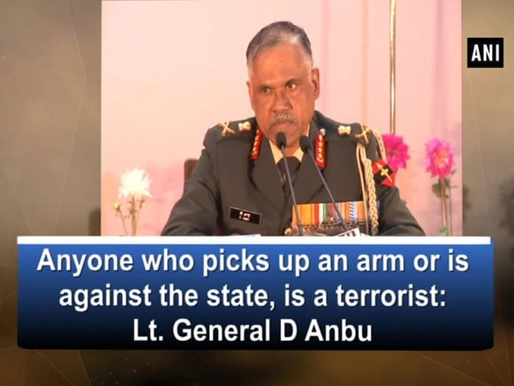 Anyone who picks up an arm or is against the state, is a terrorist: Lt. General D Anbu