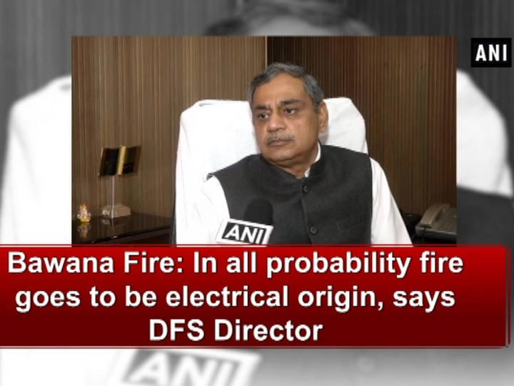 Bawana Fire: In all probability fire goes to be electrical origin, says DFS Director