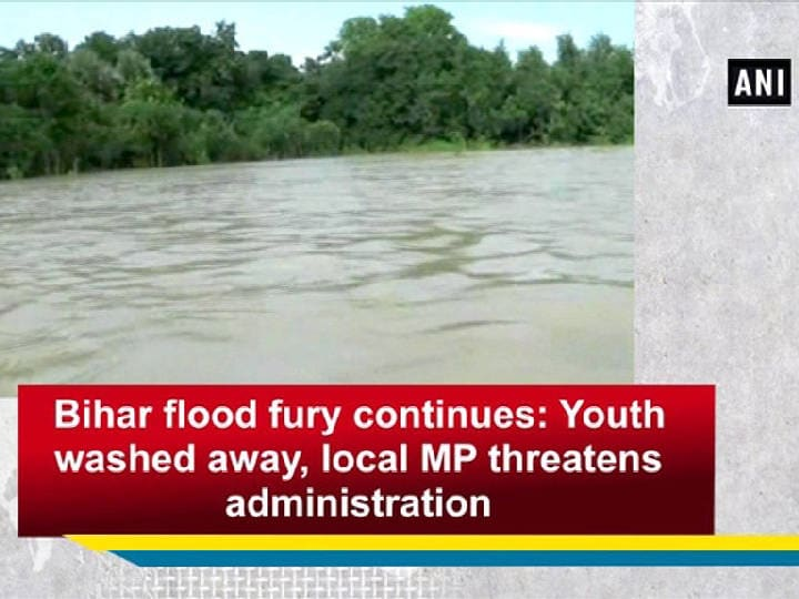 Bihar flood fury continues: Youth washed away, local MP threatens administration