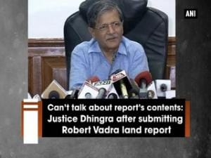 Can't talk about report's contents: Justice Dhingra after submitting Robert Vadra land report
