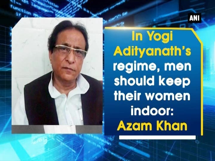 In Yogi Adityanath's regime, men should keep their women indoor: Azam Khan