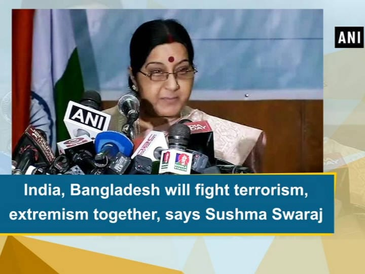 India, Bangladesh will fight terrorism, extremism together, says Sushma Swaraj