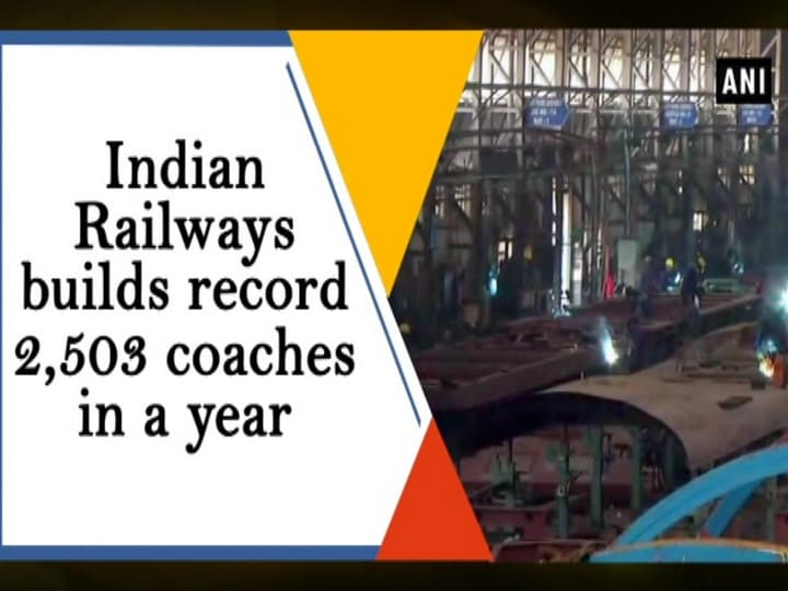 Indian Railways builds record 2,503 coaches in a year