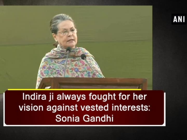 Indira ji always fought for her vision against vested interests: Sonia Gandhi
