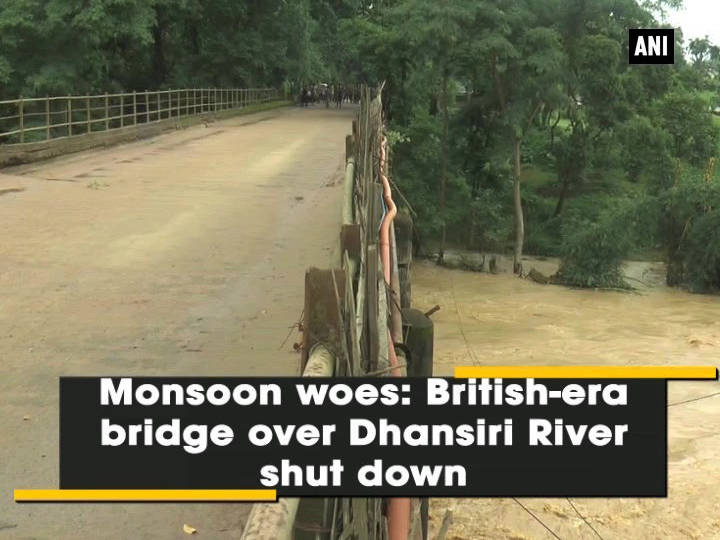 Monsoon woes: British-era bridge over Dhansiri river shut down