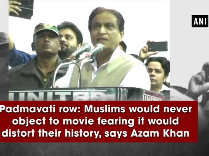 Padmavati row: Muslims would never object to movie fearing it would distort their history, says Azam Khan