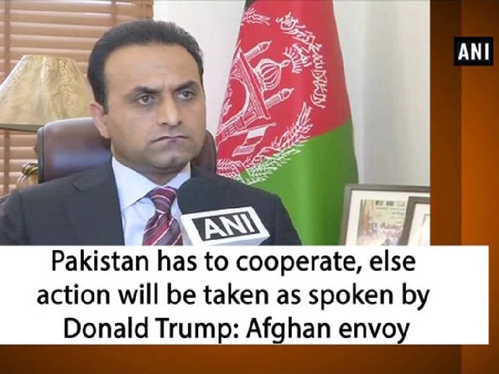 Pakistan has to cooperate, else action will be taken as spoken by Donald Trump: Afghan envoy