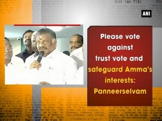 Please vote against trust vote and safeguard Amma's interests: Panneerselvam