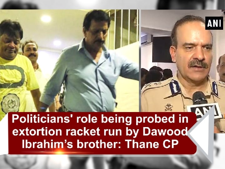 Politicians' role being probed in extortion racket run by Dawood Ibrahim's brother: Thane CP
