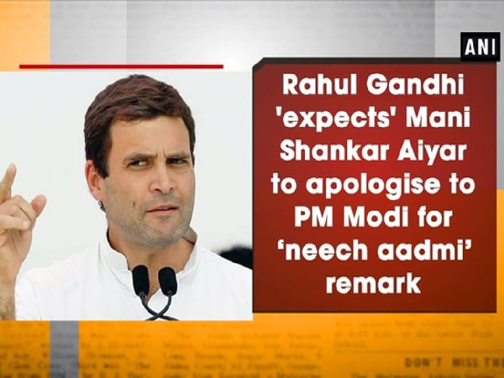 Rahul Gandhi 'expects' Mani Shankar Aiyar to apologise to PM Modi for 'neech aadmi'remark