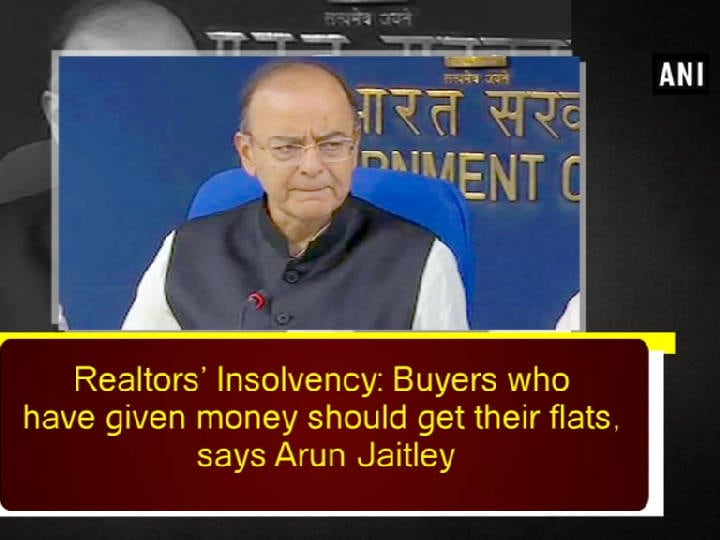 Realtors' Insolvency: Buyers who have given money should get their flats, says Arun Jaitley