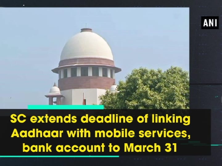 SC extends deadline of linking Aadhaar with mobile services, bank account to March 31