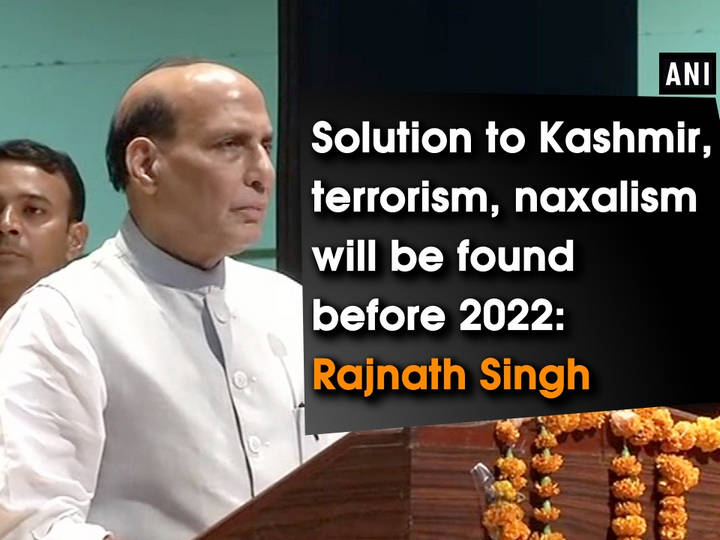 Solution to Kashmir, terrorism, naxalism will be found before 2022: Rajnath Singh