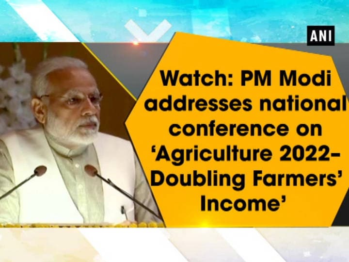 Watch: PM Modi addresses national conference on 'Agriculture 2022-Doubling Farmers' Income'