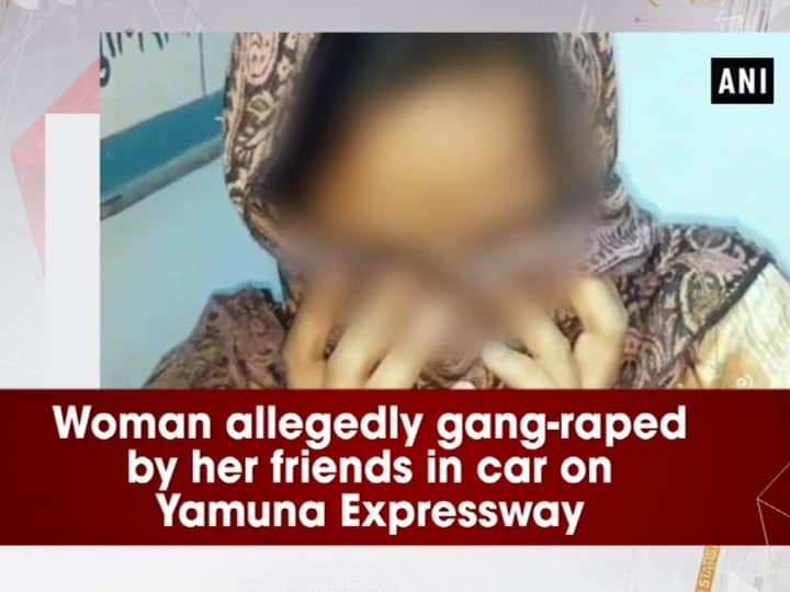 Woman allegedly gang-raped by her friends in car on Yamuna Expressway