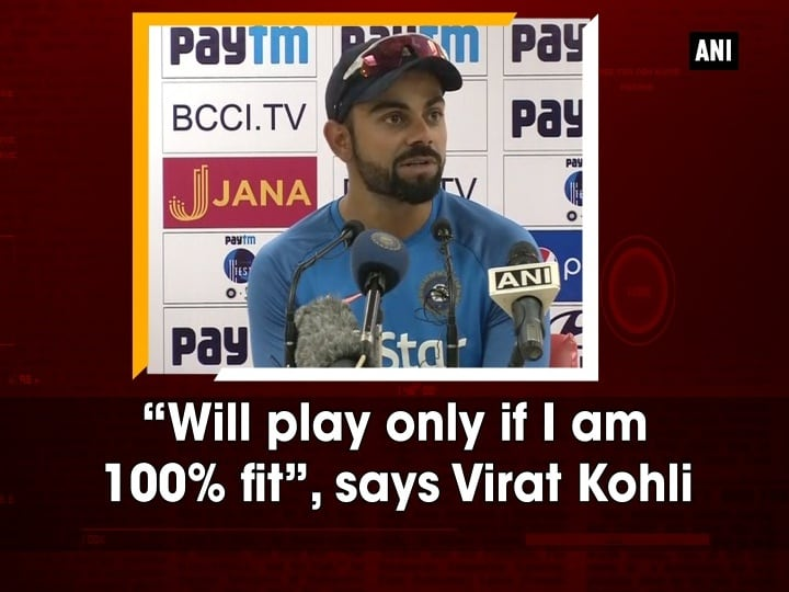 """Will play only if I am 100% fit"", says Virat Kohli"