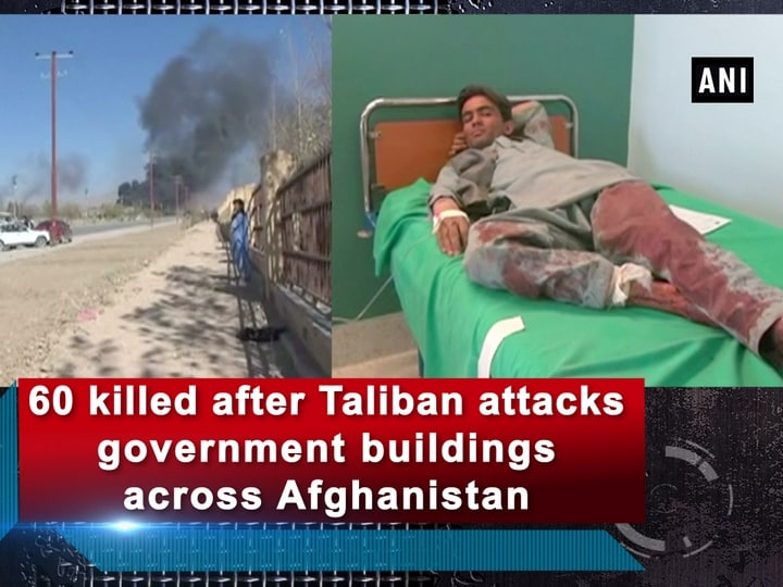 60 killed after Taliban attacks government buildings across Afghanistan
