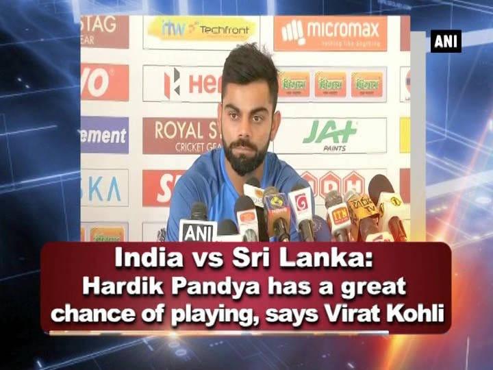 India vs Sri Lanka: Hardik Pandya has a great chance of playing, says Virat Kohli