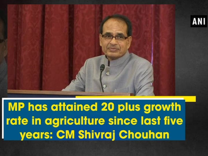 MP has attained 20 plus growth rate in agriculture since last five years: CM Shivraj Chouhan