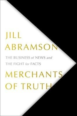 MERCHANTS  OF TRUTH  The Business of News and the Fight for Facts Author:  Jill Abramson Publisher:  Simon & Schuster Price: $30 Pages: 534