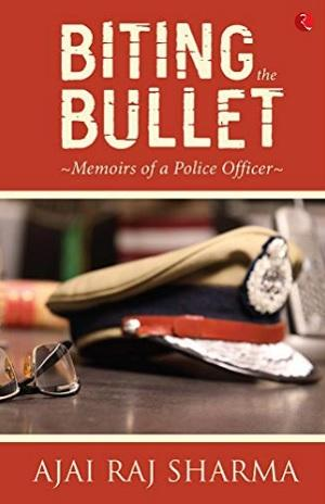 Biting the Bullet: Memoirs of a  Police Officer Author:  Ajai Raj Sharma Publisher: Rupa Price: Rs 495 | Photo: Amazon India
