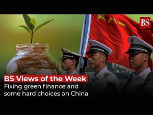 BS Views of the Week: Fixing green finance and some hard choices on China