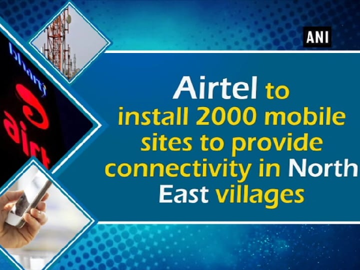 Airtel to install 2000 mobile sites to provide connectivity in North East villages