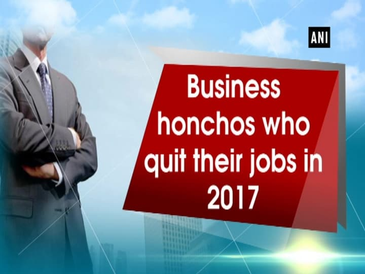 Business honchos who quit their jobs in 2017