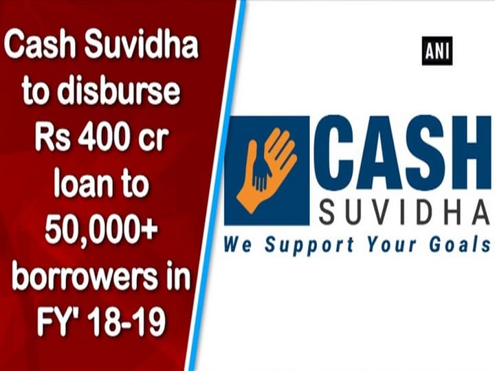 Cash Suvidha to disburse Rs 400 cr loan to 50,000+ borrowers in FY' 18-19