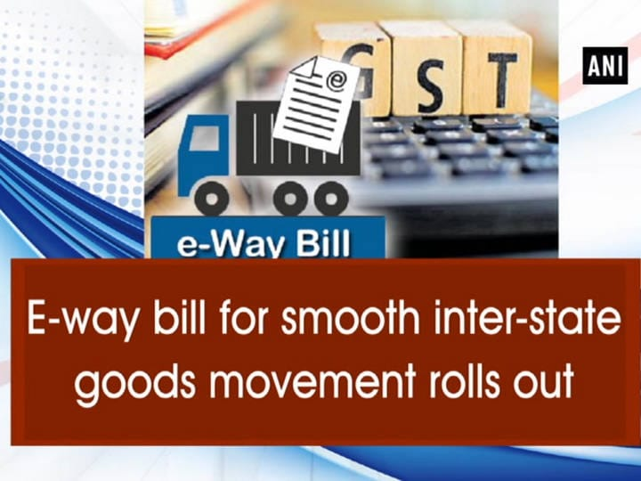 E-way bill for smooth inter-state goods movement rolls out