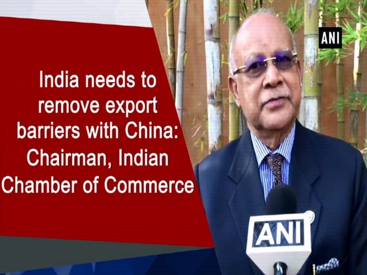 India needs to remove export barriers with China: Chairman, Indian Chamber of Commerce