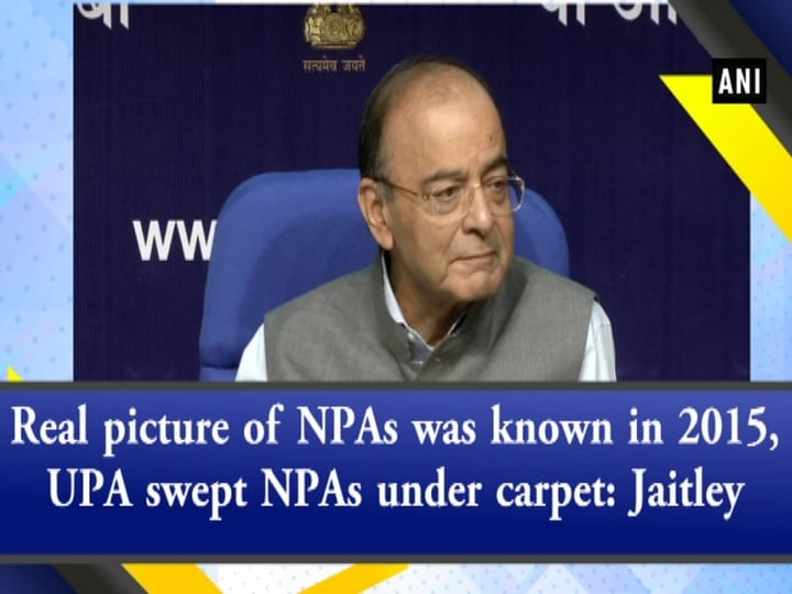 Real picture of NPAs was known in 2015, UPA swept NPAs under carpet: Jaitley