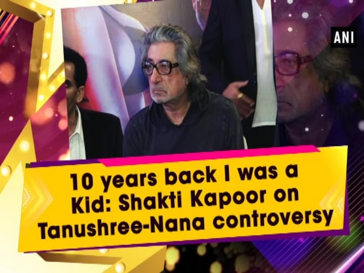10 years back I was a Kid: Shakti Kapoor on Tanushree-Nana controversy