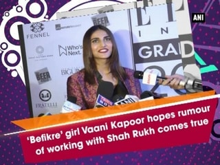 'Befikre' girl Vaani Kapoor hopes rumour of working with Shah Rukh comes true