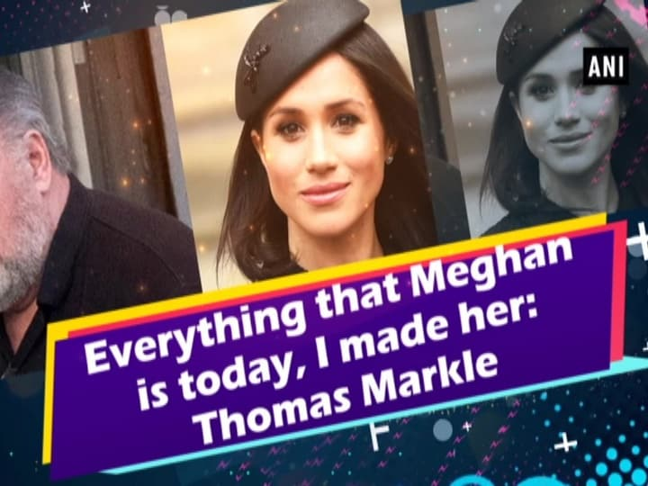 Everything that Meghan is today, I made her: Thomas Markle