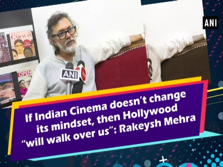 """If Indian Cinema doesn't change its mindset, then Hollywood """"will walk over us"""": Rakeysh Mehra"""