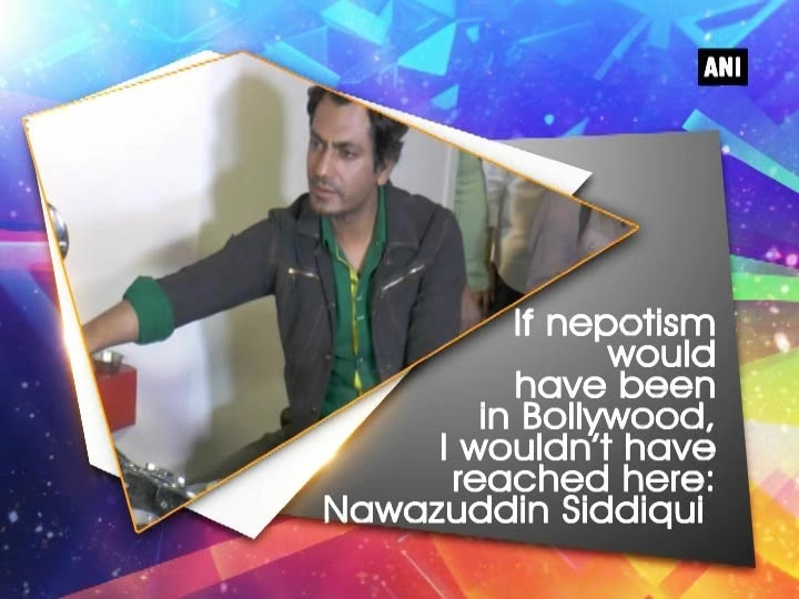 If nepotism would have been in Bollywood, I wouldn't have reached here: Nawazuddin Siddiqui