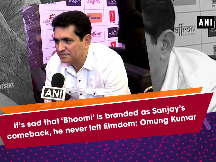 It's sad that'Bhoomi' is branded as Sanjay's comeback, he never left filmdom: Omung Kumar