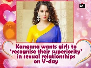 Kangana wants girls to 'recognise their superiority' in sexual relationships on V-day