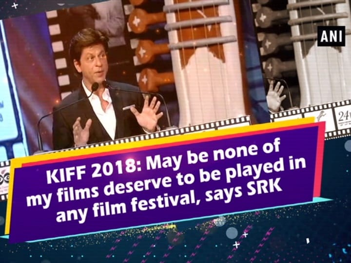KIFF 2018: May be none of my films deserve to be played in any film festival, says SRK