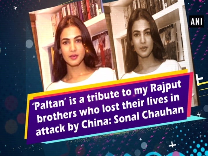 'Paltan' is a tribute to my Rajput brothers who lost their lives in attack by China: Sonal Chauhan