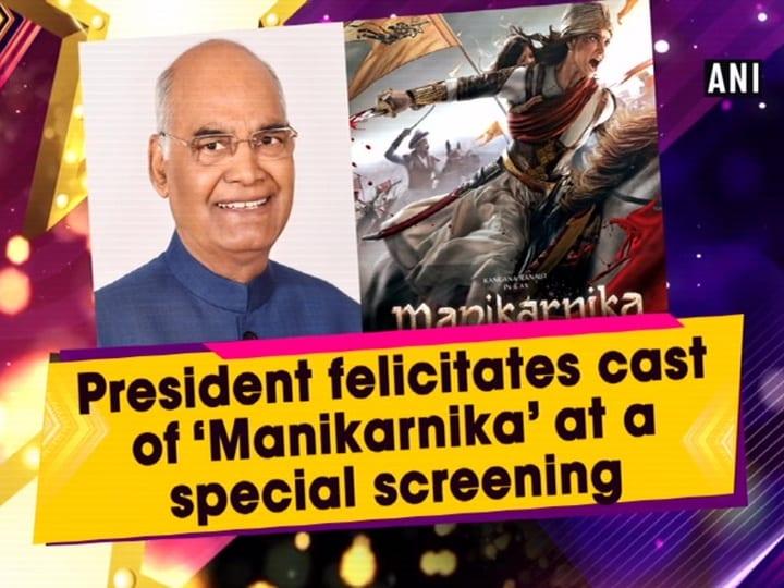 President felicitates cast of 'Manikarnika' at a special screening