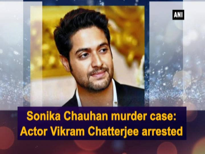 Sonika Chauhan murder case: Actor Vikram Chatterjee arrested