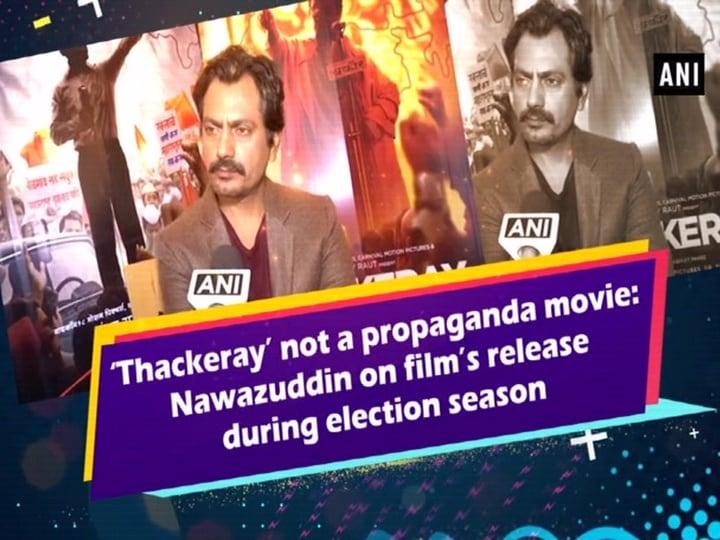 'Thackeray' not a propaganda movie: Nawazuddin on film's release during election season