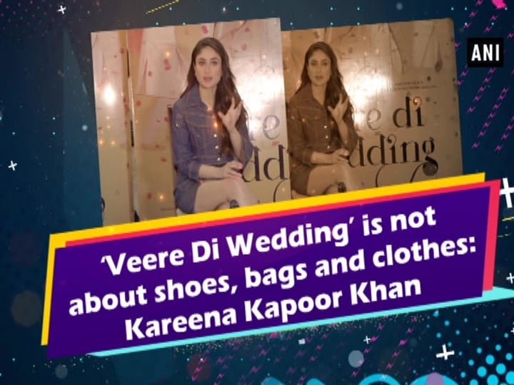 'Veere Di Wedding' is not about shoes, bags and clothes: Kareena Kapoor Khan